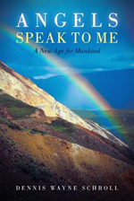 Angels Speak to Me A New Age for Mankind By Dennis Wayne Schroll